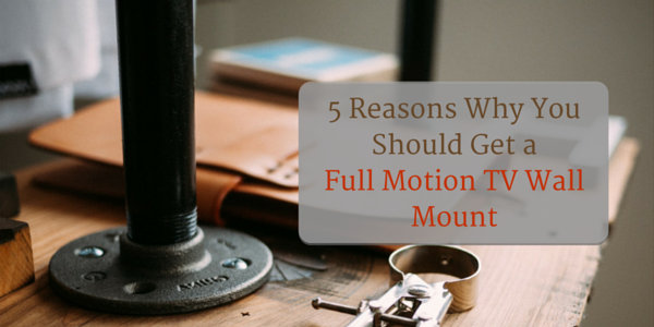 5 Reasons Why You Should Get a Full Motion TV Wall Mount
